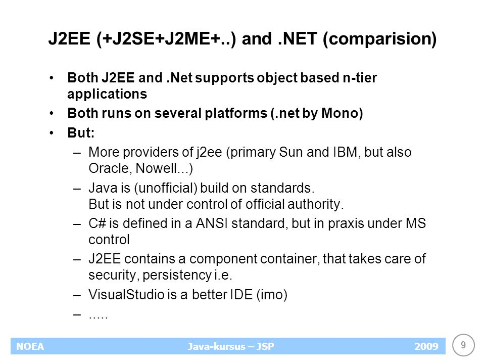 9 NOEA2009Java-kursus – JSP J2EE (+J2SE+J2ME+..) and.NET (comparision) Both J2EE and.Net supports object based n-tier applications Both runs on several platforms (.net by Mono) But: –More providers of j2ee (primary Sun and IBM, but also Oracle, Nowell...) –Java is (unofficial) build on standards.