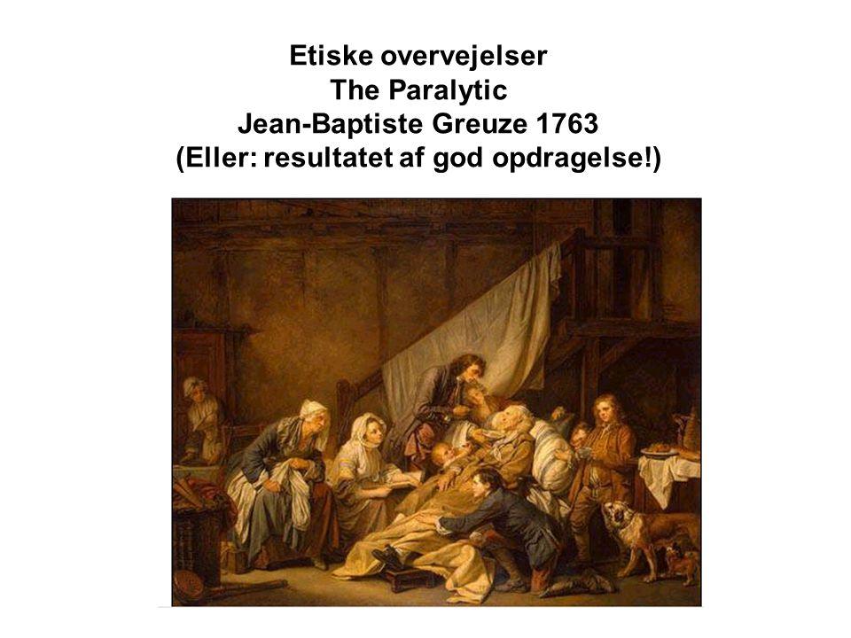 Etiske overvejelser The Paralytic Jean-Baptiste Greuze 1763 (Eller: resultatet af god opdragelse!)