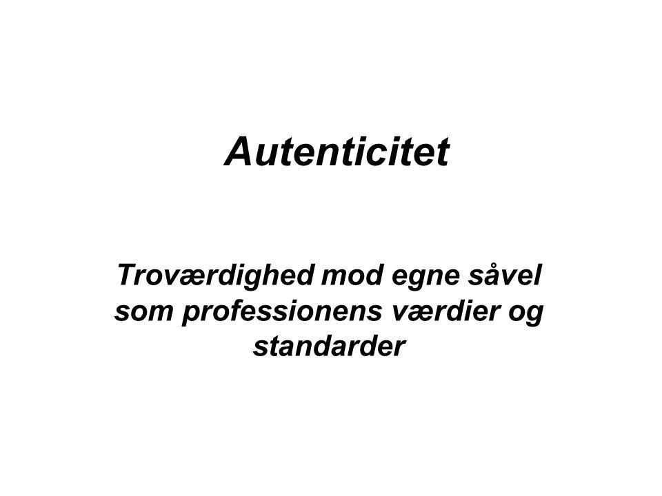 Autenticitet Troværdighed mod egne såvel som professionens værdier og standarder