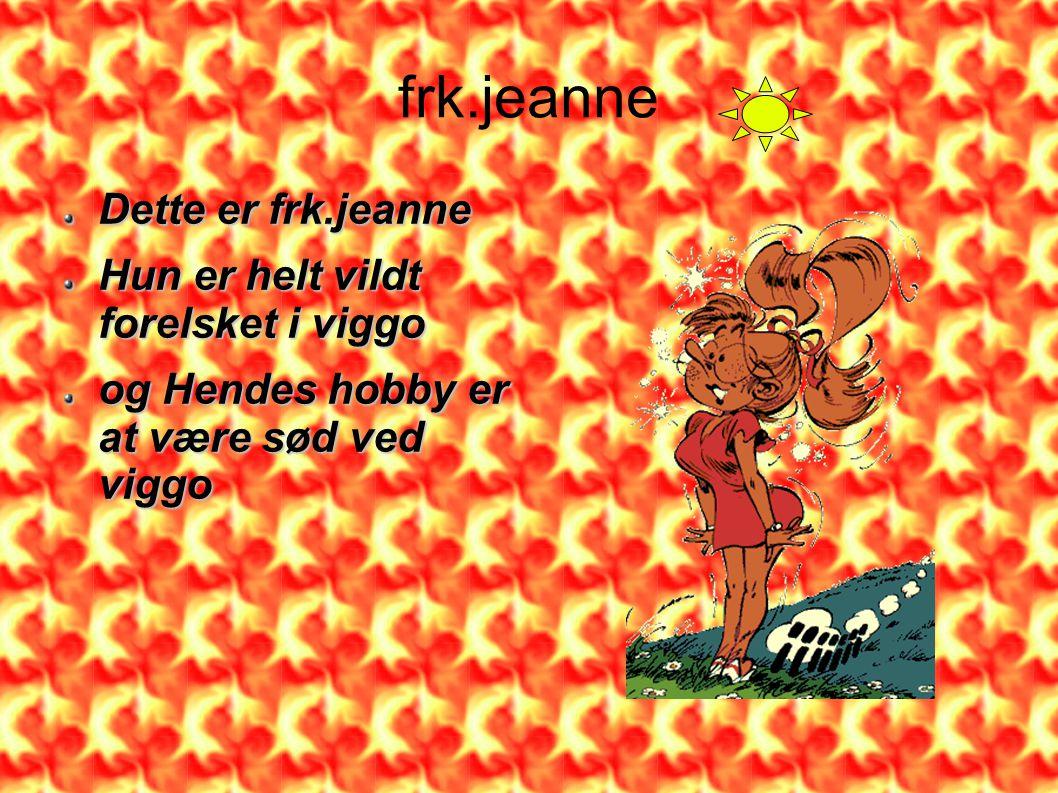 frk.jeanne Dette er frk.jeanne Hun er helt vildt forelsket i viggo og Hendes hobby er at være sød ved viggo