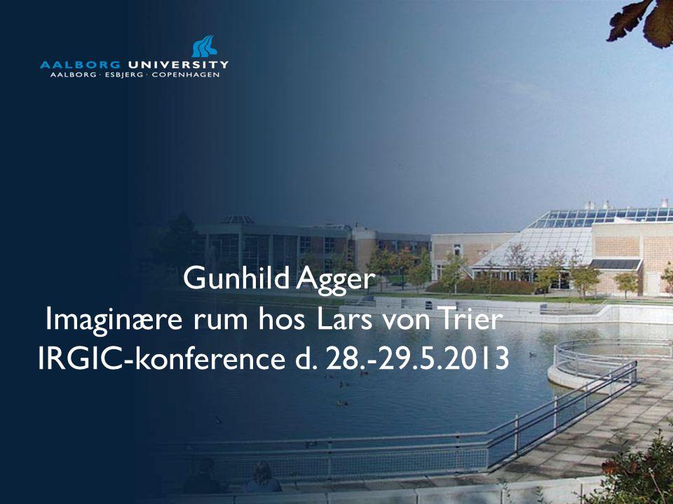 No. 1 Gunhild Agger Imaginære rum hos Lars von Trier IRGIC-konference d. 28.-29.5.2013