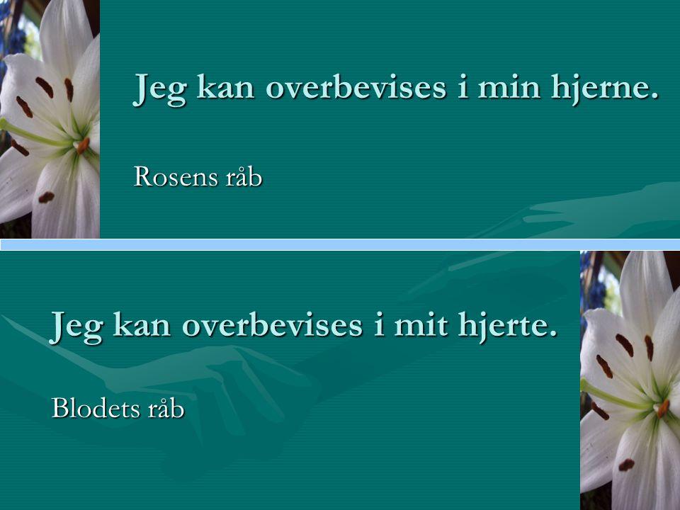 Jeg kan overbevises i min hjerne. Rosens råb Rosens råb Jeg kan overbevises i mit hjerte.