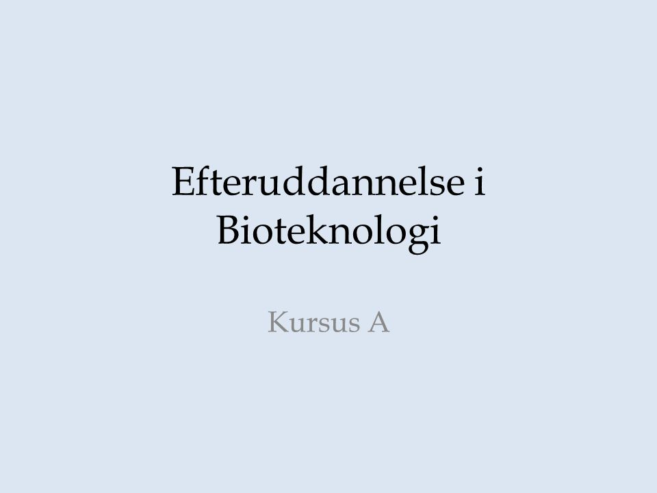 Efteruddannelse i Bioteknologi Kursus A
