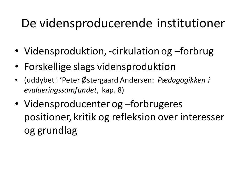 De vidensproducerende institutioner Vidensproduktion, -cirkulation og –forbrug Forskellige slags vidensproduktion (uddybet i 'Peter Østergaard Andersen: Pædagogikken i evalueringssamfundet, kap.
