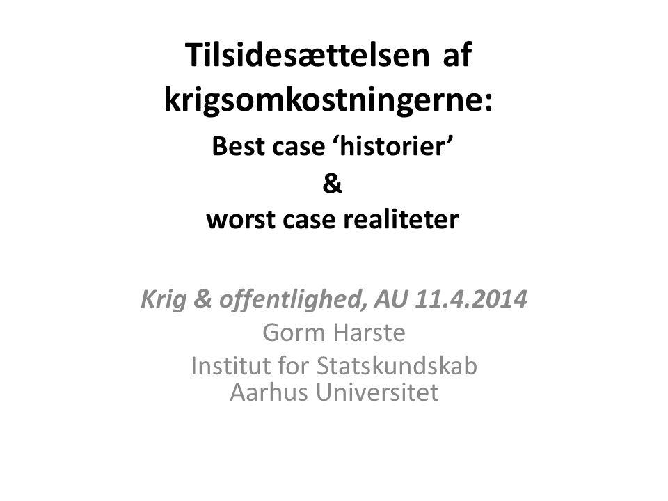 Tilsidesættelsen af krigsomkostningerne: Best case 'historier' & worst case realiteter Krig & offentlighed, AU 11.4.2014 Gorm Harste Institut for Statskundskab Aarhus Universitet