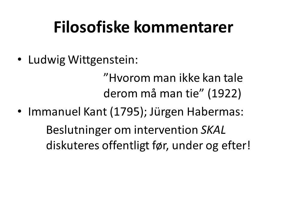 Filosofiske kommentarer Ludwig Wittgenstein: Hvorom man ikke kan tale derom må man tie (1922) Immanuel Kant (1795); Jürgen Habermas: Beslutninger om intervention SKAL diskuteres offentligt før, under og efter!