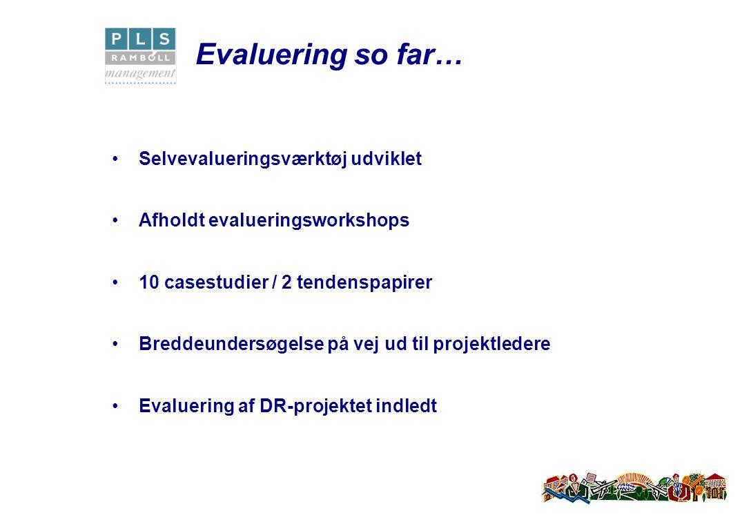 Evaluering so far… Selvevalueringsværktøj udviklet Afholdt evalueringsworkshops 10 casestudier / 2 tendenspapirer Breddeundersøgelse på vej ud til projektledere Evaluering af DR-projektet indledt