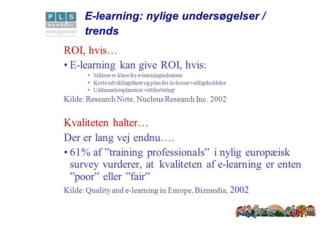 E-learning: nylige undersøgelser / trends ROI, hvis… E-learning kan give ROI, hvis: Målene er klare for e-learningindsatsen Korte udviklingsfaser og plan for in-house vedligeholdelse Uddannelsesplanen er veltilrettelagt Kilde: Research Note, Nucleus Research Inc.