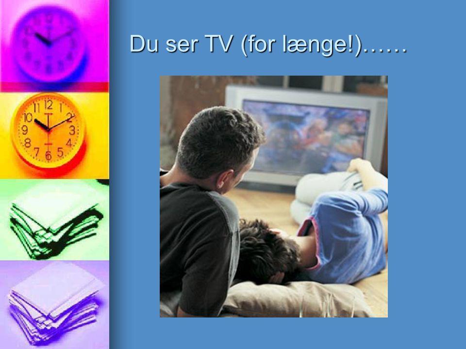 Du ser TV (for længe!)……