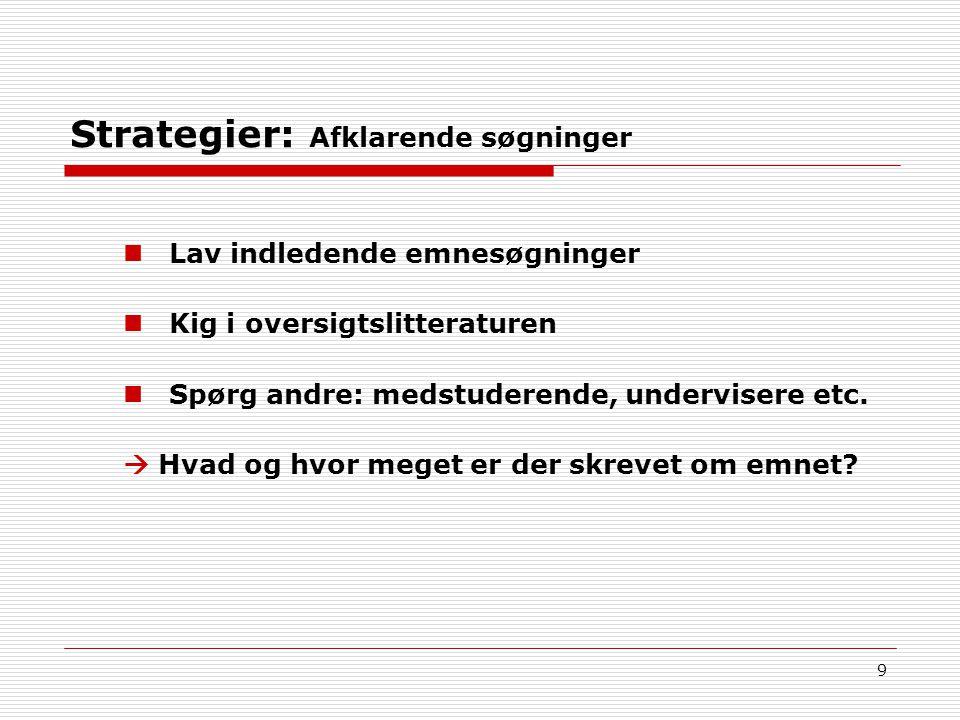 9 Strategier: Afklarende søgninger Lav indledende emnesøgninger Kig i oversigtslitteraturen Spørg andre: medstuderende, undervisere etc.