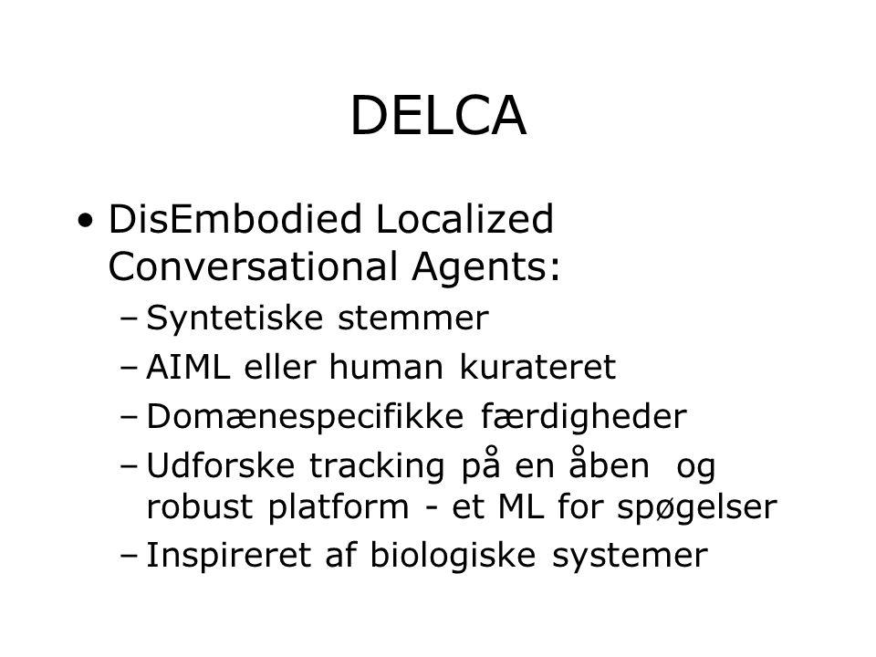 DELCA DisEmbodied Localized Conversational Agents: –Syntetiske stemmer –AIML eller human kurateret –Domænespecifikke færdigheder –Udforske tracking på en åben og robust platform - et ML for spøgelser –Inspireret af biologiske systemer