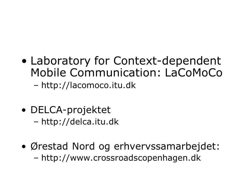 Laboratory for Context-dependent Mobile Communication: LaCoMoCo –http://lacomoco.itu.dk DELCA-projektet –http://delca.itu.dk Ørestad Nord og erhvervssamarbejdet: –http://www.crossroadscopenhagen.dk