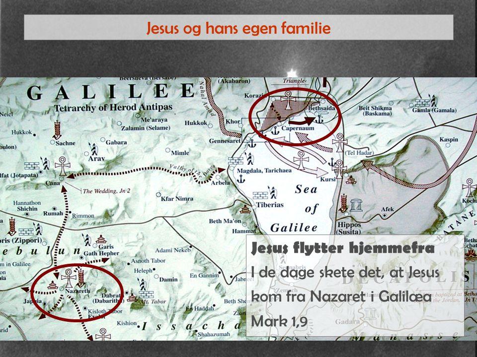 Jesus og hans egen familie Jesus flytter hjemmefra I de dage skete det, at Jesus kom fra Nazaret i Galilæa Mark 1,9