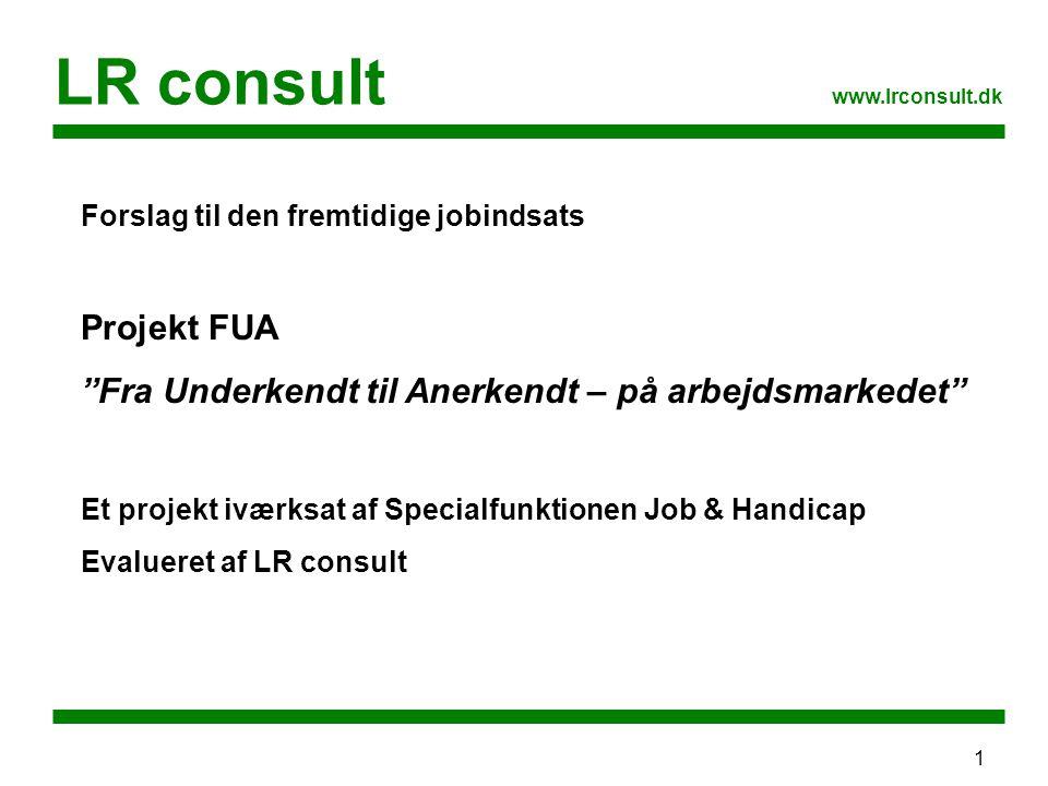 1 LR consult www.lrconsult.dk Forslag til den fremtidige jobindsats Projekt FUA Fra Underkendt til Anerkendt – på arbejdsmarkedet Et projekt iværksat af Specialfunktionen Job & Handicap Evalueret af LR consult