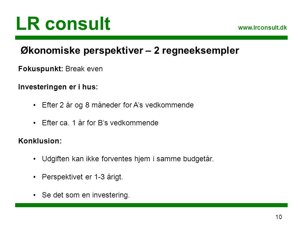10 LR consult www.lrconsult.dk Økonomiske perspektiver – 2 regneeksempler Fokuspunkt: Break even Investeringen er i hus: Efter 2 år og 8 måneder for A's vedkommende Efter ca.
