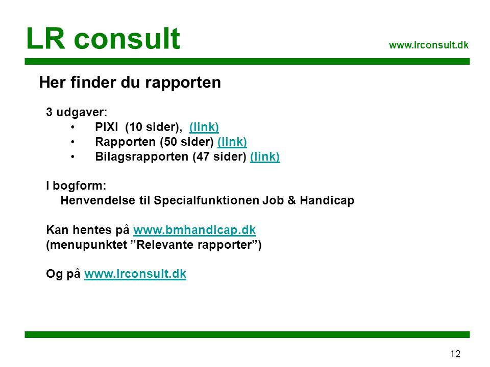 12 LR consult www.lrconsult.dk Her finder du rapporten 3 udgaver: PIXI (10 sider), (link)(link) Rapporten (50 sider) (link)(link) Bilagsrapporten (47 sider) (link)(link) I bogform: Henvendelse til Specialfunktionen Job & Handicap Kan hentes på www.bmhandicap.dkwww.bmhandicap.dk (menupunktet Relevante rapporter ) Og på www.lrconsult.dkwww.lrconsult.dk