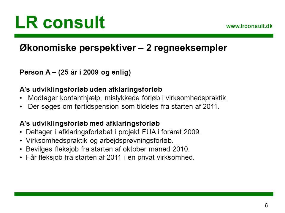 6 LR consult www.lrconsult.dk Økonomiske perspektiver – 2 regneeksempler Person A – (25 år i 2009 og enlig) A's udviklingsforløb uden afklaringsforløb Modtager kontanthjælp, mislykkede forløb i virksomhedspraktik.