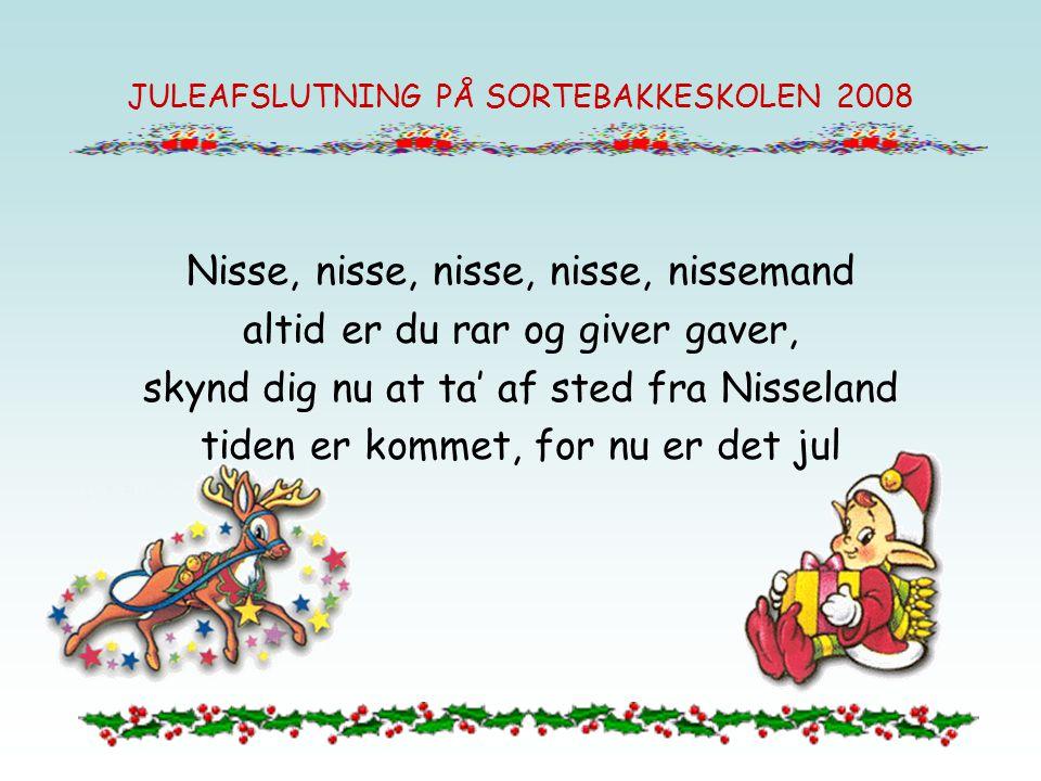 Nisse, nisse, nisse, nisse, nissemand altid er du rar og giver gaver, skynd dig nu at ta' af sted fra Nisseland tiden er kommet, for nu er det jul