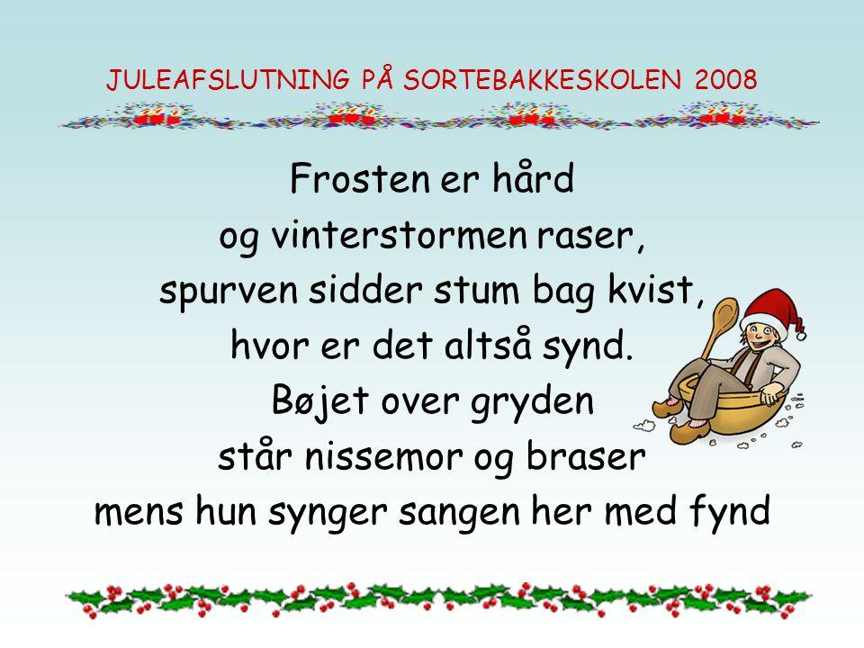 JULEAFSLUTNING PÅ SORTEBAKKESKOLEN 2008 Frosten er hård og vinterstormen raser, spurven sidder stum bag kvist, hvor er det altså synd.