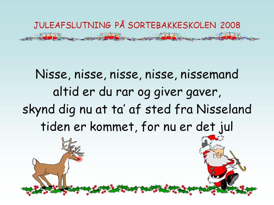 JULEAFSLUTNING PÅ SORTEBAKKESKOLEN 2008 Nisse, nisse, nisse, nisse, nissemand altid er du rar og giver gaver, skynd dig nu at ta' af sted fra Nisseland tiden er kommet, for nu er det jul