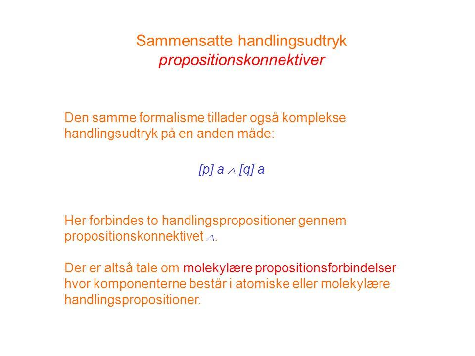 Sammensatte handlingsudtryk propositionskonnektiver Den samme formalisme tillader også komplekse handlingsudtryk på en anden måde: [p] a  [q] a Her forbindes to handlingspropositioner gennem propositionskonnektivet .