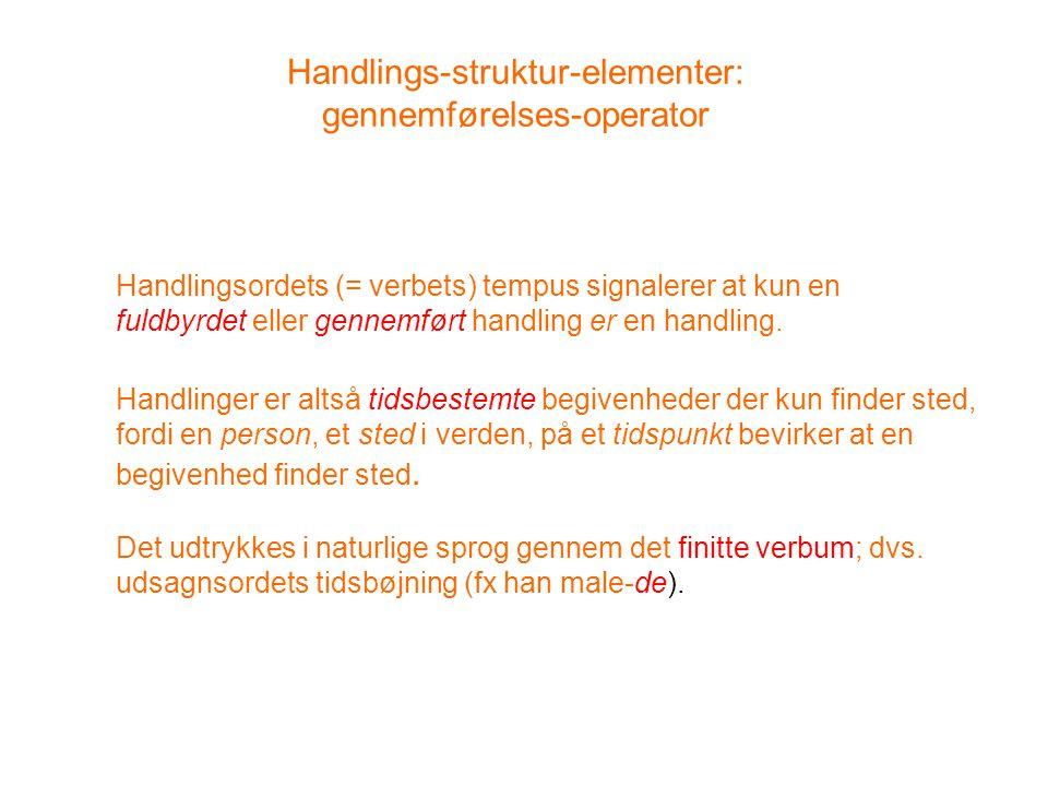 Handlings-struktur-elementer: gennemførelses-operator Handlingsordets (= verbets) tempus signalerer at kun en fuldbyrdet eller gennemført handling er en handling.