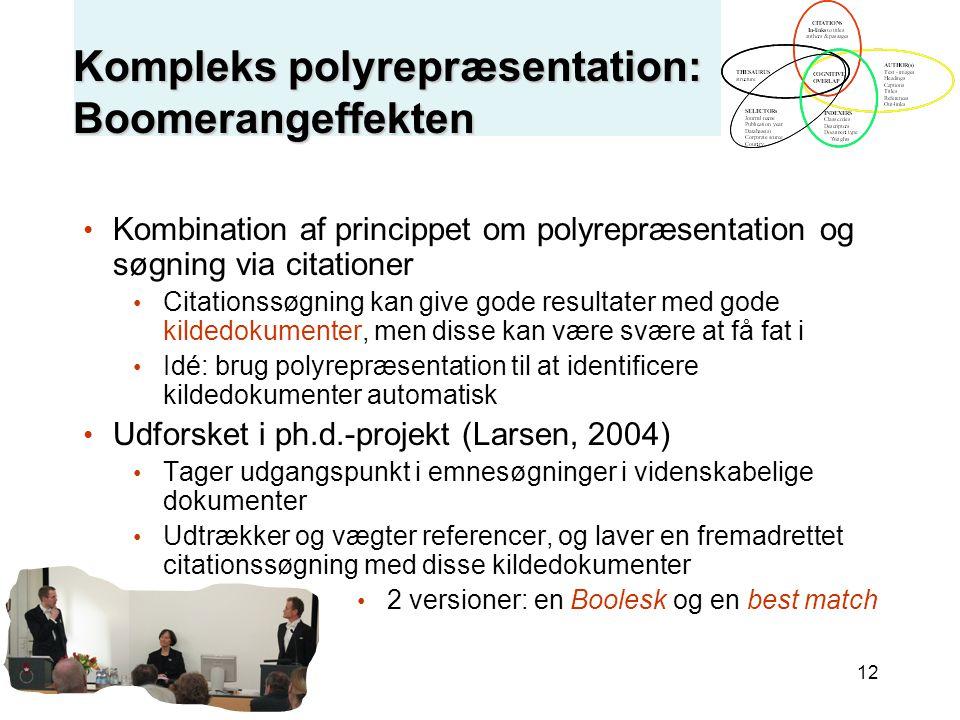 12 Kompleks polyrepræsentation: Boomerangeffekten Kombination af princippet om polyrepræsentation og søgning via citationer Citationssøgning kan give gode resultater med gode kildedokumenter, men disse kan være svære at få fat i Idé: brug polyrepræsentation til at identificere kildedokumenter automatisk Udforsket i ph.d.-projekt (Larsen, 2004) Tager udgangspunkt i emnesøgninger i videnskabelige dokumenter Udtrækker og vægter referencer, og laver en fremadrettet citationssøgning med disse kildedokumenter 2 versioner: en Boolesk og en best match