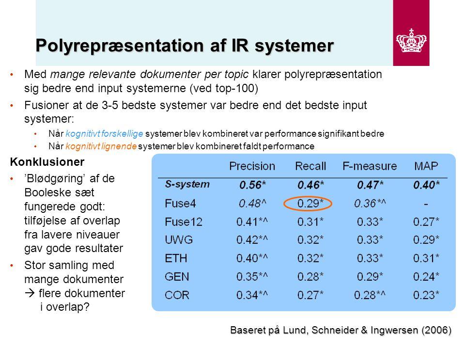 Polyrepræsentation af IR systemer Med mange relevante dokumenter per topic klarer polyrepræsentation sig bedre end input systemerne (ved top-100) Fusioner at de 3-5 bedste systemer var bedre end det bedste input systemer: Når kognitivt forskellige systemer blev kombineret var performance signifikant bedre Når kognitivt lignende systemer blev kombineret faldt performance Konklusioner 'Blødgøring' af de Booleske sæt fungerede godt: tilføjelse af overlap fra lavere niveauer gav gode resultater Stor samling med mange dokumenter  flere dokumenter i overlap.