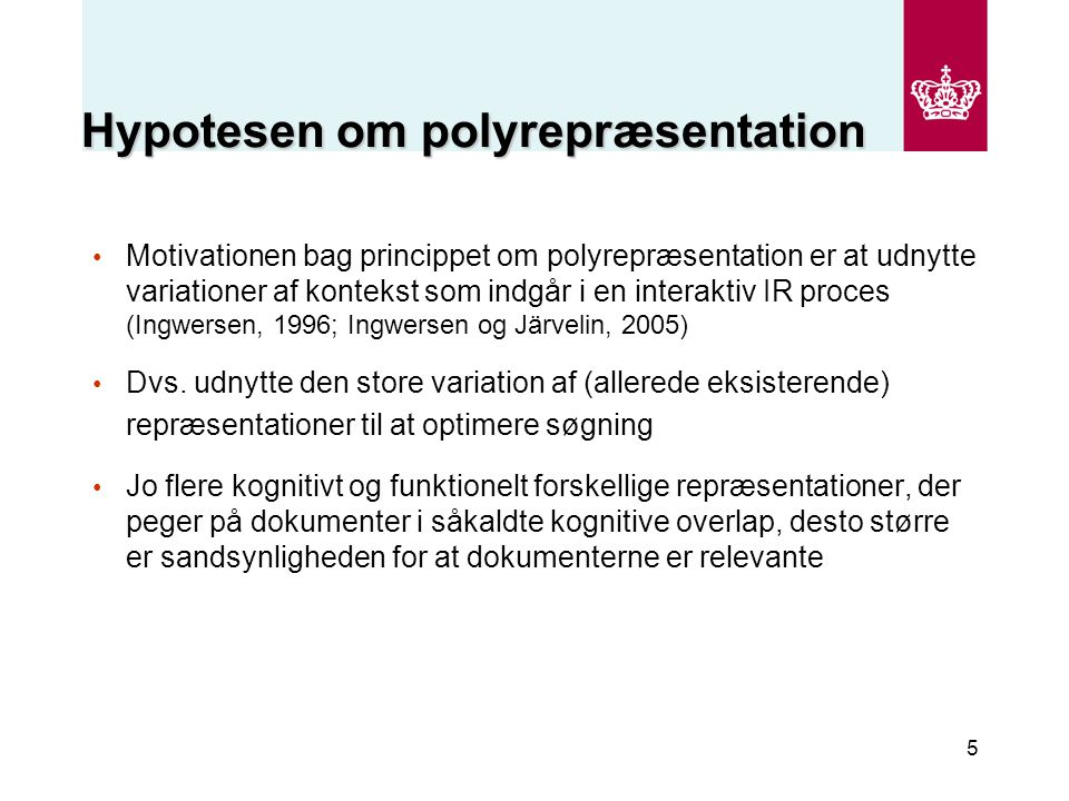 5 Hypotesen om polyrepræsentation Motivationen bag princippet om polyrepræsentation er at udnytte variationer af kontekst som indgår i en interaktiv IR proces (Ingwersen, 1996; Ingwersen og Järvelin, 2005) Dvs.
