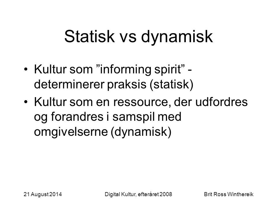 21 August 2014Digital Kultur, efteråret 2008Brit Ross Winthereik Statisk vs dynamisk Kultur som informing spirit - determinerer praksis (statisk) Kultur som en ressource, der udfordres og forandres i samspil med omgivelserne (dynamisk)