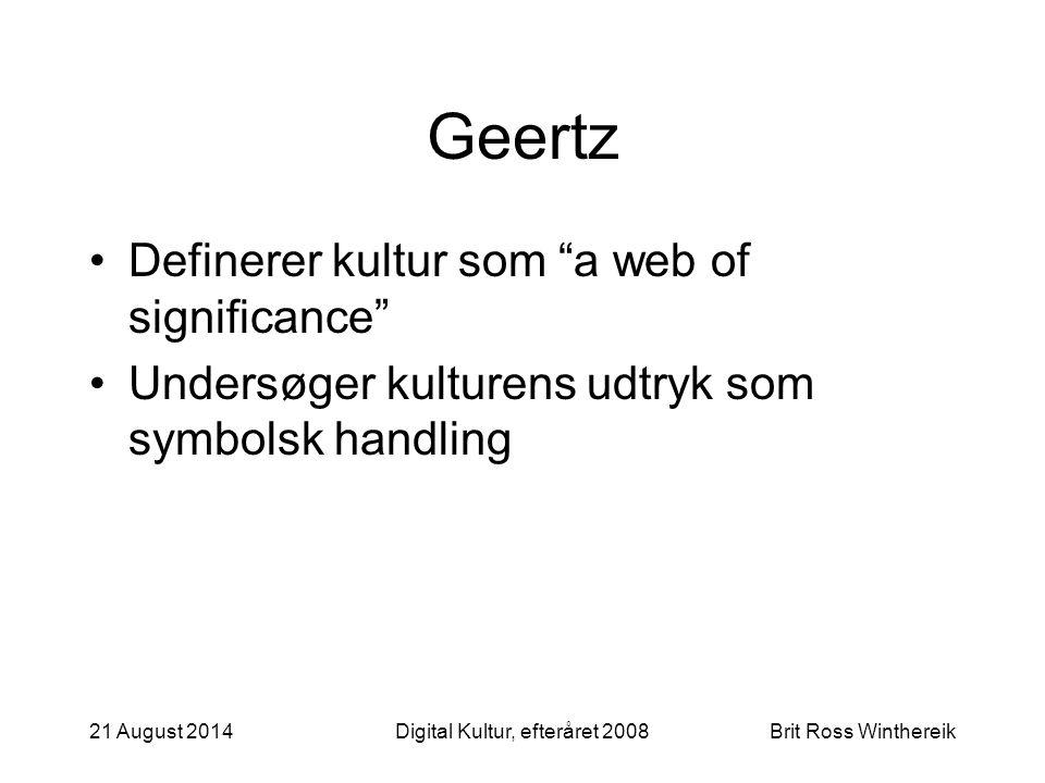 21 August 2014Digital Kultur, efteråret 2008Brit Ross Winthereik Geertz Definerer kultur som a web of significance Undersøger kulturens udtryk som symbolsk handling