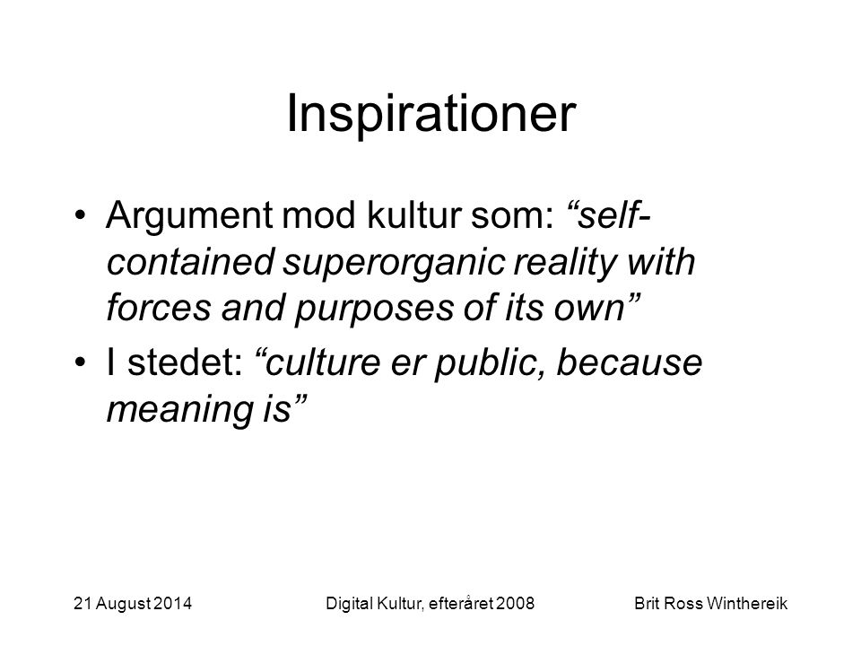 21 August 2014Digital Kultur, efteråret 2008Brit Ross Winthereik Inspirationer Argument mod kultur som: self- contained superorganic reality with forces and purposes of its own I stedet: culture er public, because meaning is