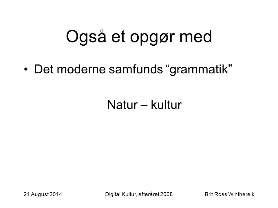 Også et opgør med Det moderne samfunds grammatik Natur – kultur 21 August 2014Digital Kultur, efteråret 2008Brit Ross Winthereik