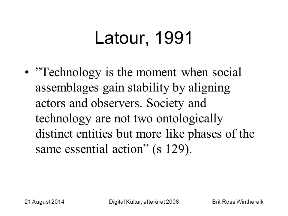 Latour, 1991 Technology is the moment when social assemblages gain stability by aligning actors and observers.
