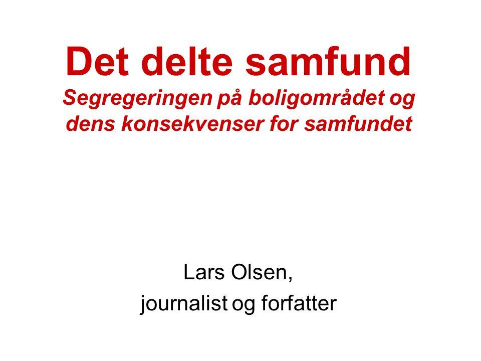 Det delte samfund Segregeringen på boligområdet og dens konsekvenser for samfundet Lars Olsen, journalist og forfatter