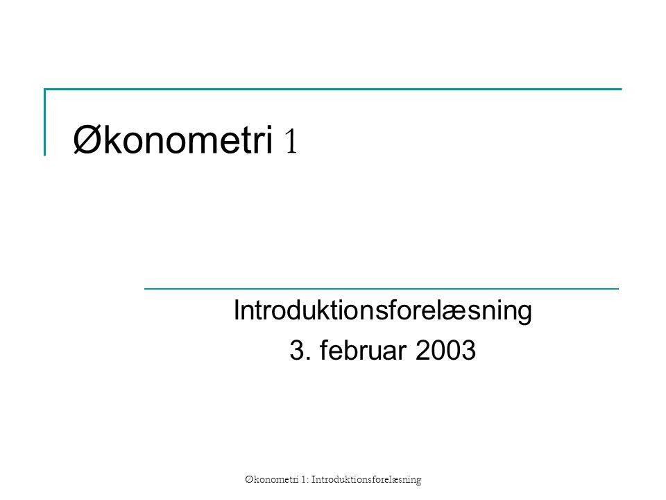 Økonometri 1: Introduktionsforelæsning Økonometri 1 Introduktionsforelæsning 3. februar 2003