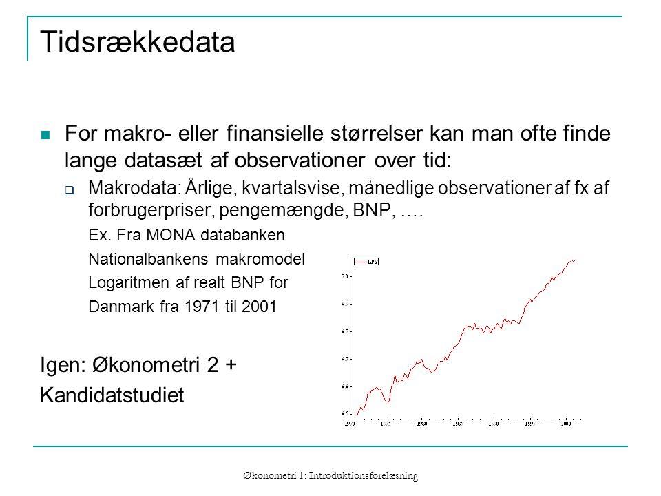 Økonometri 1: Introduktionsforelæsning Tidsrækkedata For makro- eller finansielle størrelser kan man ofte finde lange datasæt af observationer over tid:  Makrodata: Årlige, kvartalsvise, månedlige observationer af fx af forbrugerpriser, pengemængde, BNP, ….