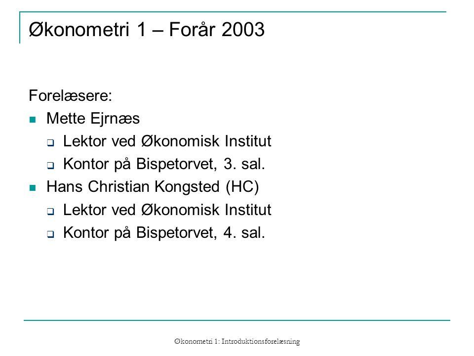 Økonometri 1: Introduktionsforelæsning Økonometri 1 – Forår 2003 Forelæsere: Mette Ejrnæs  Lektor ved Økonomisk Institut  Kontor på Bispetorvet, 3.