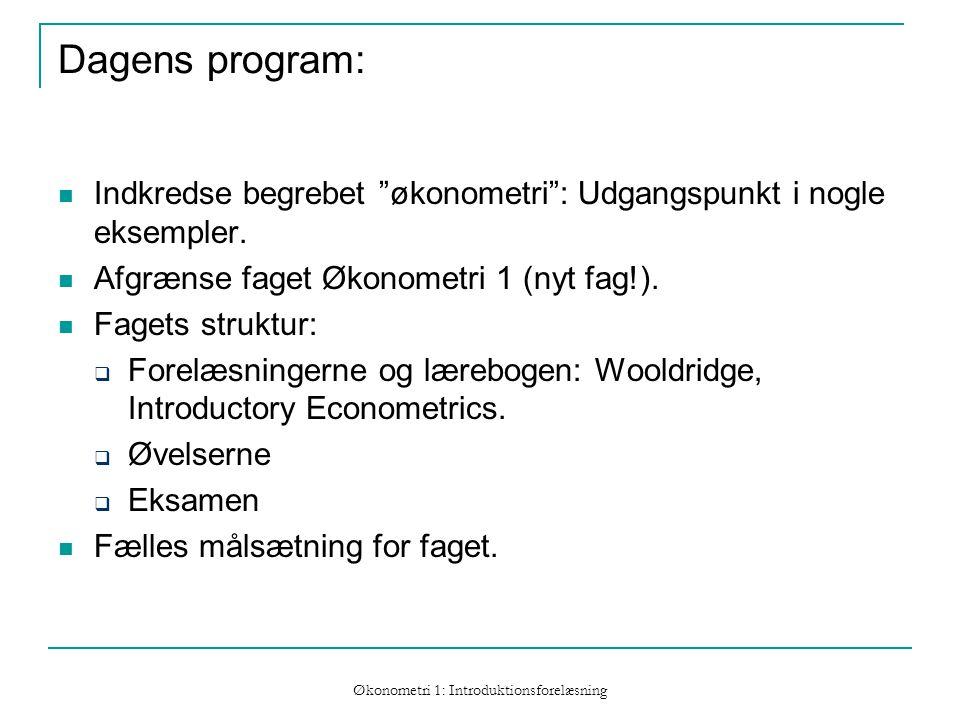 Økonometri 1: Introduktionsforelæsning Dagens program: Indkredse begrebet økonometri : Udgangspunkt i nogle eksempler.