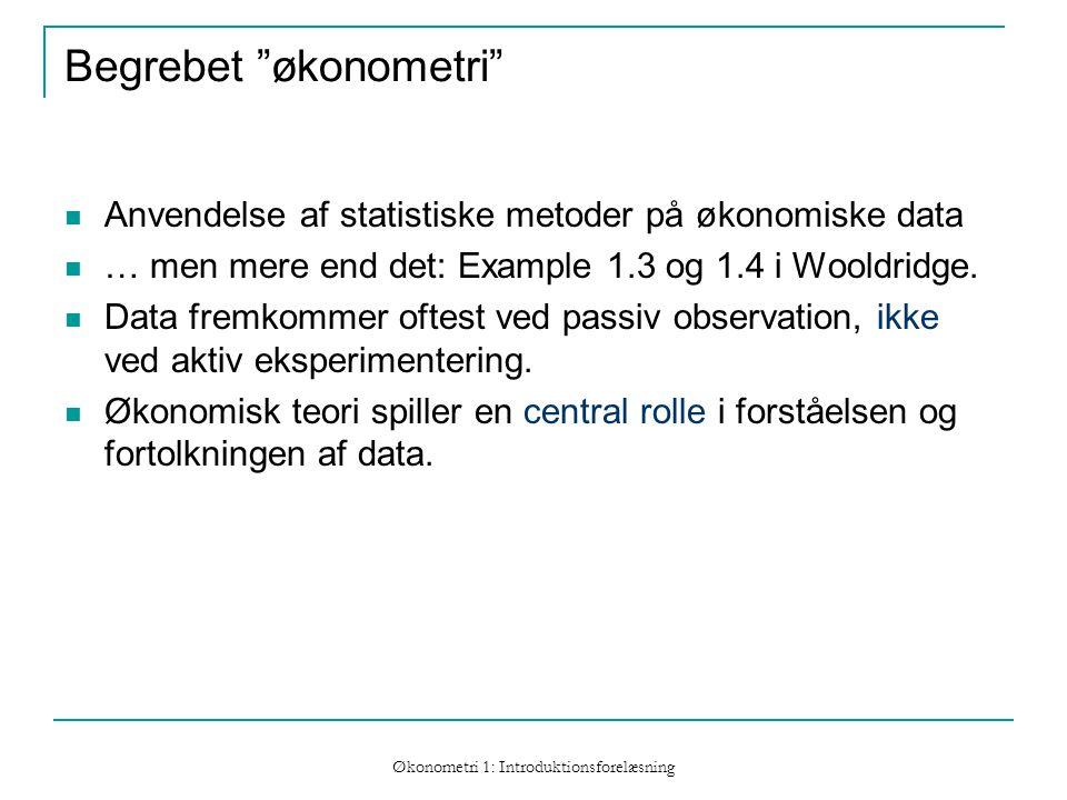 Økonometri 1: Introduktionsforelæsning Begrebet økonometri Anvendelse af statistiske metoder på økonomiske data … men mere end det: Example 1.3 og 1.4 i Wooldridge.