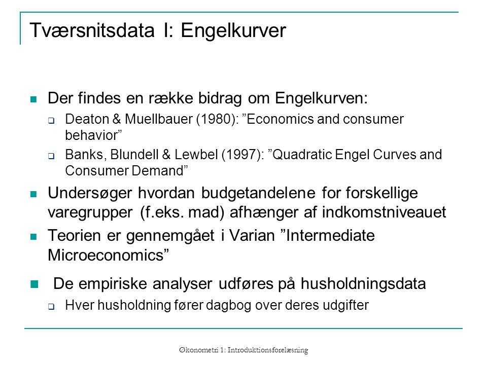 Økonometri 1: Introduktionsforelæsning Tværsnitsdata I: Engelkurver Der findes en række bidrag om Engelkurven:  Deaton & Muellbauer (1980): Economics and consumer behavior  Banks, Blundell & Lewbel (1997): Quadratic Engel Curves and Consumer Demand Undersøger hvordan budgetandelene for forskellige varegrupper (f.eks.