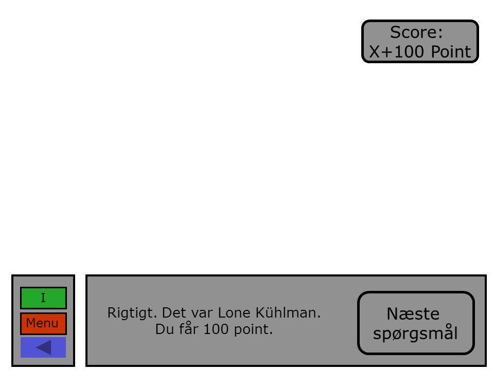 Menu I Rigtigt. Det var Lone Kühlman. Du får 100 point. Score: X+100 Point Næste spørgsmål
