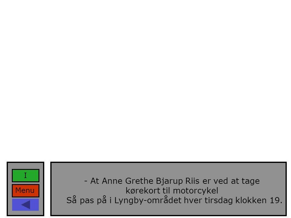 Menu I - At Anne Grethe Bjarup Riis er ved at tage kørekort til motorcykel Så pas på i Lyngby-området hver tirsdag klokken 19.