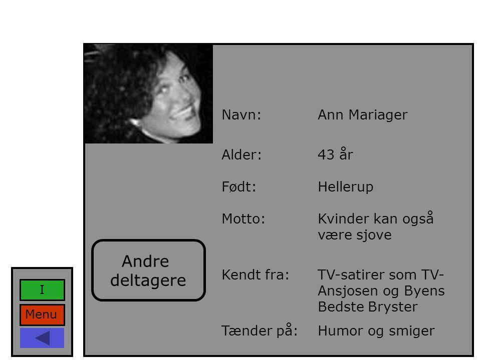 Navn:Ann Mariager Alder:43 år Født:Hellerup Motto:Kvinder kan også være sjove Kendt fra:TV-satirer som TV- Ansjosen og Byens Bedste Bryster Tænder på:Humor og smiger Menu I Andre deltagere