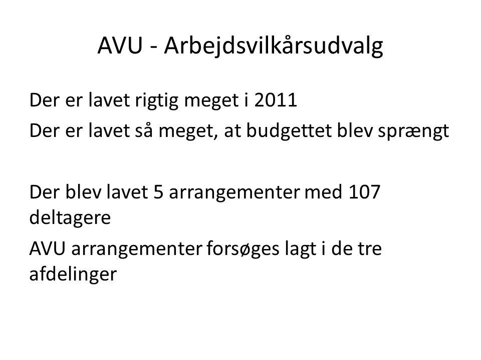 AVU - Arbejdsvilkårsudvalg Der er lavet rigtig meget i 2011 Der er lavet så meget, at budgettet blev sprængt Der blev lavet 5 arrangementer med 107 deltagere AVU arrangementer forsøges lagt i de tre afdelinger