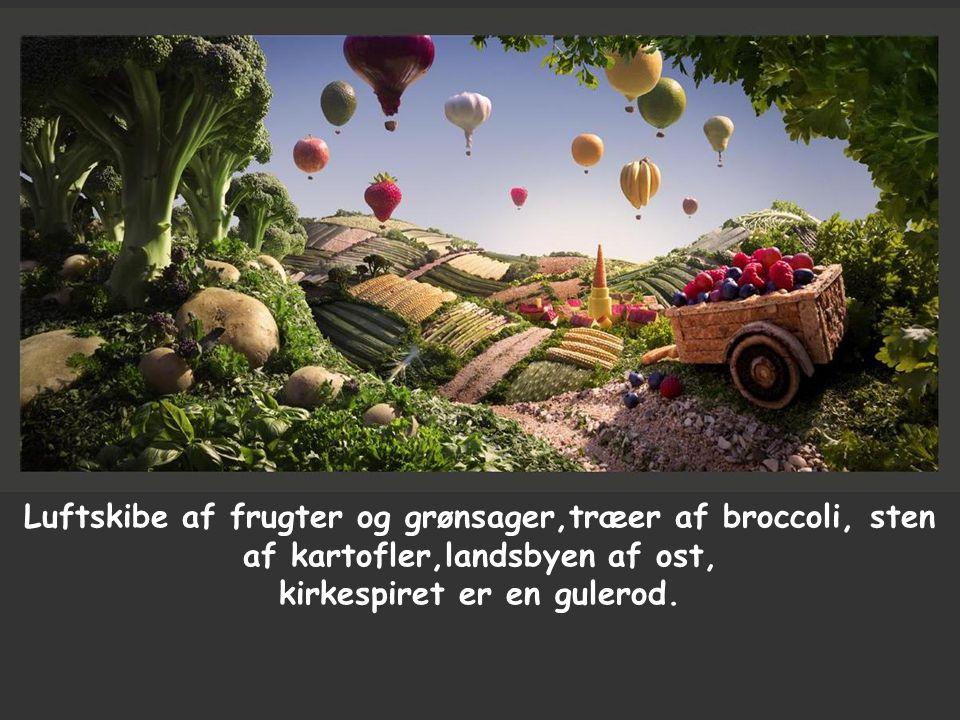 Luftskibe af frugter og grønsager,træer af broccoli, sten af kartofler,landsbyen af ost, kirkespiret er en gulerod.