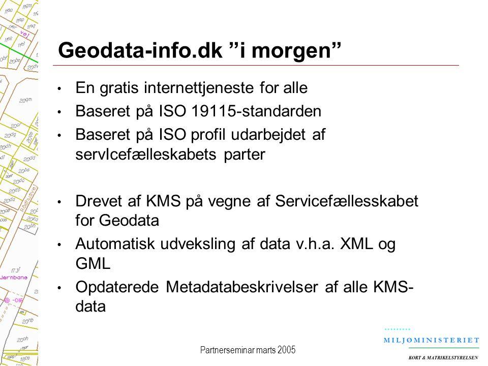 Partnerseminar marts 2005 Geodata-info.dk i morgen En gratis internettjeneste for alle Baseret på ISO 19115-standarden Baseret på ISO profil udarbejdet af servIcefælleskabets parter Drevet af KMS på vegne af Servicefællesskabet for Geodata Automatisk udveksling af data v.h.a.