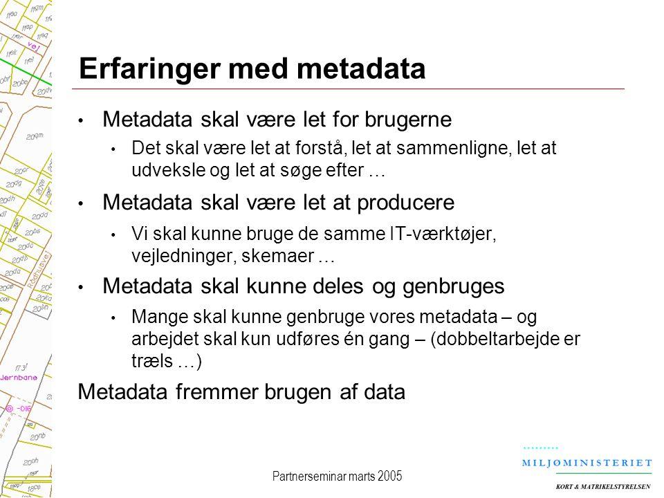 Partnerseminar marts 2005 Erfaringer med metadata Metadata skal være let for brugerne Det skal være let at forstå, let at sammenligne, let at udveksle og let at søge efter … Metadata skal være let at producere Vi skal kunne bruge de samme IT-værktøjer, vejledninger, skemaer … Metadata skal kunne deles og genbruges Mange skal kunne genbruge vores metadata – og arbejdet skal kun udføres én gang – (dobbeltarbejde er træls …) Metadata fremmer brugen af data