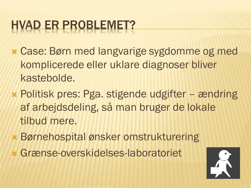  Case: Børn med langvarige sygdomme og med komplicerede eller uklare diagnoser bliver kastebolde.  Politisk pres: Pga. stigende udgifter – ændring a