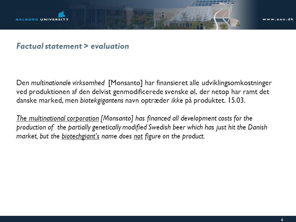 6 Factual statement > evaluation Den multinationale virksomhed [Monsanto] har finansieret alle udviklingsomkostninger ved produktionen af den delvist genmodificerede svenske øl, der netop har ramt det danske marked, men biotekgigantens navn optræder ikke på produktet.